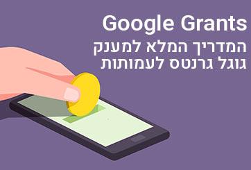 Google Grants – המדריך המלא למענק גוגל גרנטס לעמותות